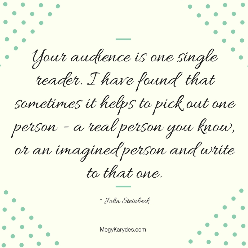 """Your audience is one single reader. I have found that sometimes it helps to pick out one person - a real person you know, or an imagined person and write to that one."" ~ John Steinbeck"