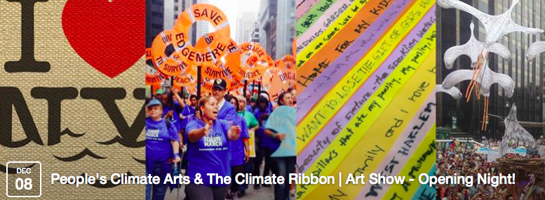 Two months after the historic Peoples' Climate March, and days before the UN Climate Summit in Lima, you are invited to gather in Manhattan for an evening of art & activism, as solidarity events begin in NYC.    People's Climate Arts & The Climate Ribbon Art Show - Opening Night!   Monday, December 8, 6 - 9:30pm ThoughtWorks gallery (99 Madison Ave, 15th Floor, New York, New York 10017, 6, N, R trains to 28th)   RSVP on facebook .   Plus, be part of the Climate Ribbon at these upcoming actions in NYC:   #LightforLima vigil with Our Voices Sunday, 12/7, 3:30-4:30pm, Union Square  More info on the  facebook event .  350 NYC rally on Human Rights Day for Climate Justice Wednesday, 12/10, 4pm, Dag Hammarskjold plaza near the UN More info on the  facebook event .  If you'd like to volunteer with the Climate Ribbon at any of these events, please  email us .