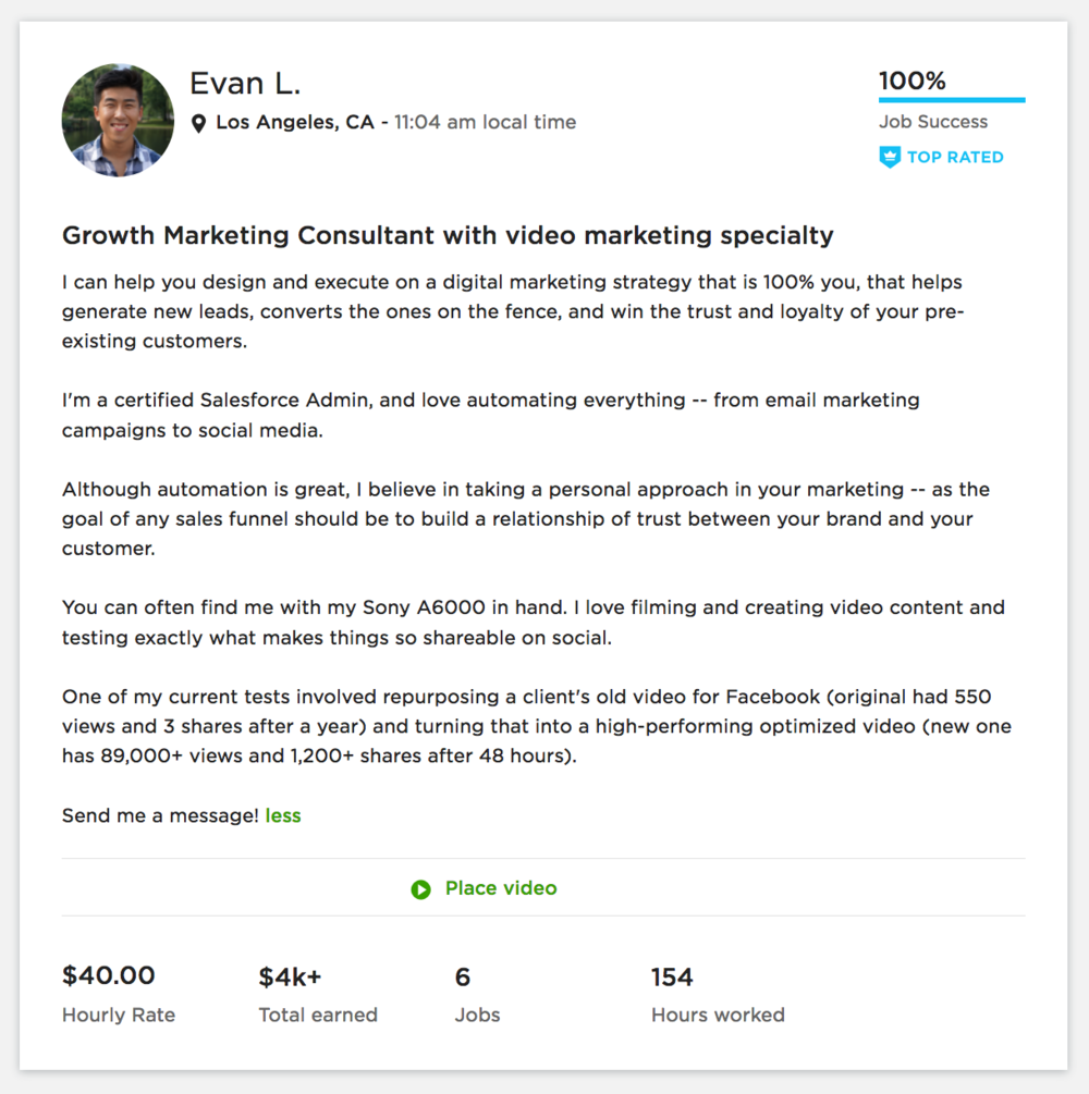 Growth Marketing on Upwork - Boston, MA and Los Angeles, CA <05/17-Present>After his contract with Alex ends, Evan decides that he wants to try being a freelancer. One of the biggest values in Evan's life is freedom, so this seems like the right fit.He ends up writing 2 month's worth of content for an EdTech startup, creating email funnels for a legal software startup, and leading a whole marketing campaign that 2Xs the amount of signups for a semester-long Yoga Teacher Training Program in California.He becomes one of Upwork's Top Rated freelancers and earns a Rising Talent badge. On the side, he edits videos for a startup (example 1 and example 2) the first of which went viral on Facebook (580K views and 6K shares!).But... freelancing life took a toll on Evan.Now he's looking for a startup to call his home.