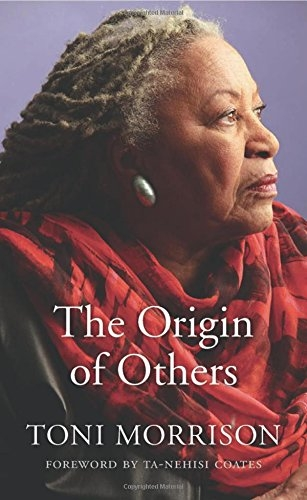 The Origin of Others.  Adapted from Morrison's instalment of the Charles Eliot Norton lectures at Harvard University, the text, which explores how otherness, particularly racial difference, is socially constructed and provides unique insights into american literary history, has the clarity and intimacy of the spoken word.