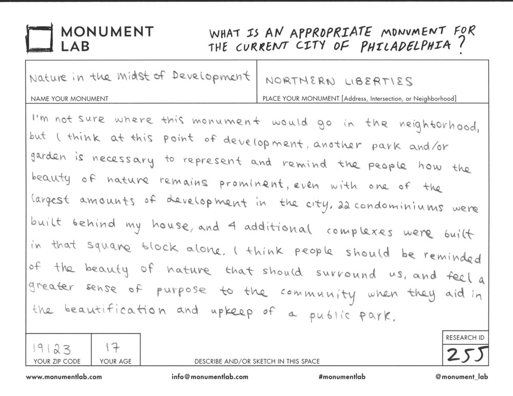 """Nature in the Midst of Development"" doesn't propose a specific design. Instead, it asks the Monument Lab team to try to show that ""the beauty of nature remains prominent, even with one of the largest amounts of development in the city."" This proposal shows how monuments can have personal and local meaning, while also serving a larger community. Placing a public park in Northern Liberties could be a nice visual alternative to newly developed buildings for local residents, while also becoming a space for community-building with people from all over the city. Additionally, the creator imagines local people building togetherness through a shared responsibility for maintaining the beauty of their park."
