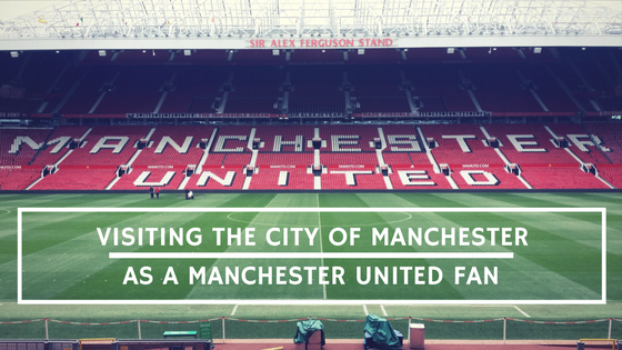 Visiting the City of Manchester as a Manchester United fan - AIMINGFORAWE.COM