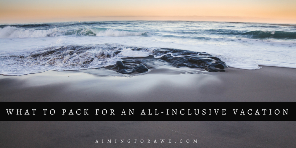 What to Pack for an All-Inclusive Vacation - aimingforawe.com