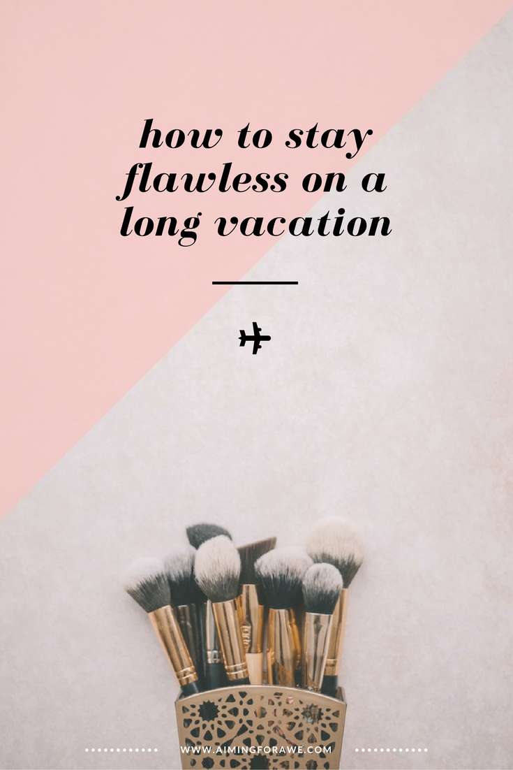 How To Stay Flawless on a Long Vacation - aimingforawe.com