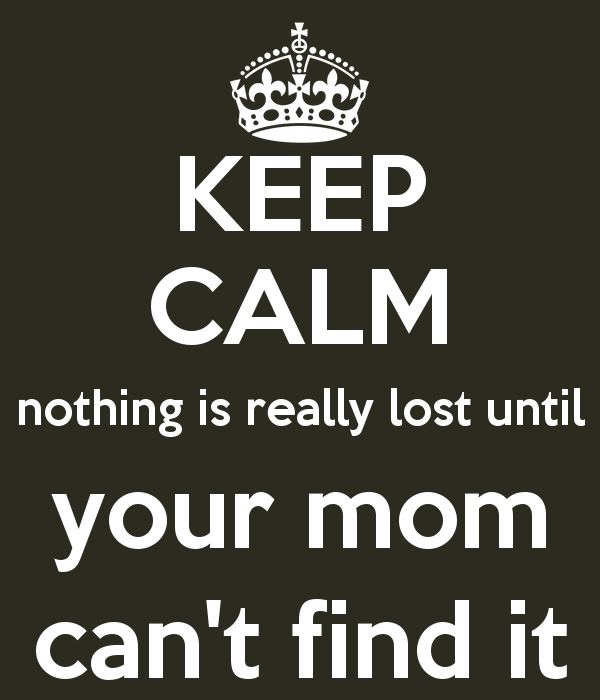 keep-calm-nothing-is-really-lost-until-mom-can-t-find-it.png