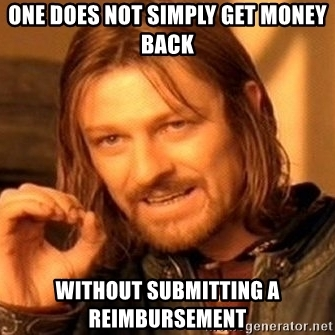 one-does-not-simply-get-money-back-without-submitting-a-reimbursement.jpg