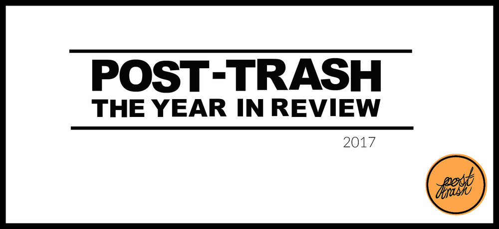 Post Trashs Best Of 2017 The Year In Review Post Trash
