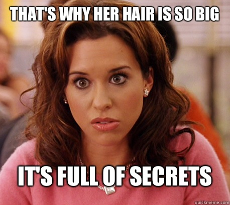 That's why her hair is so big. It's full of secrets! - Mean Girls Quotes