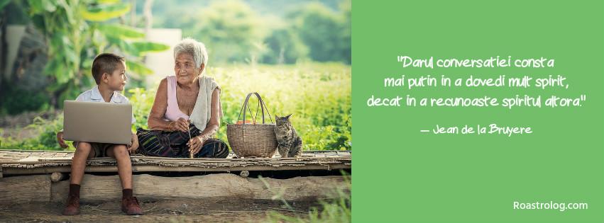 """""""Darul conversatiei consta mai putin in a dovedi mult spirit, decat in a recunoaste spiritul altora."""" Jean de la Bruyere"""
