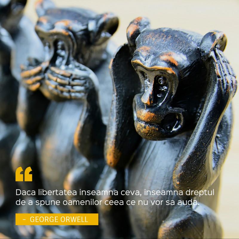 """""""Daca libertatea inseamna ceva, inseamna dreptul de a spune oamenilor ceea ce nu vor sa auda.""""— George Orwell"""