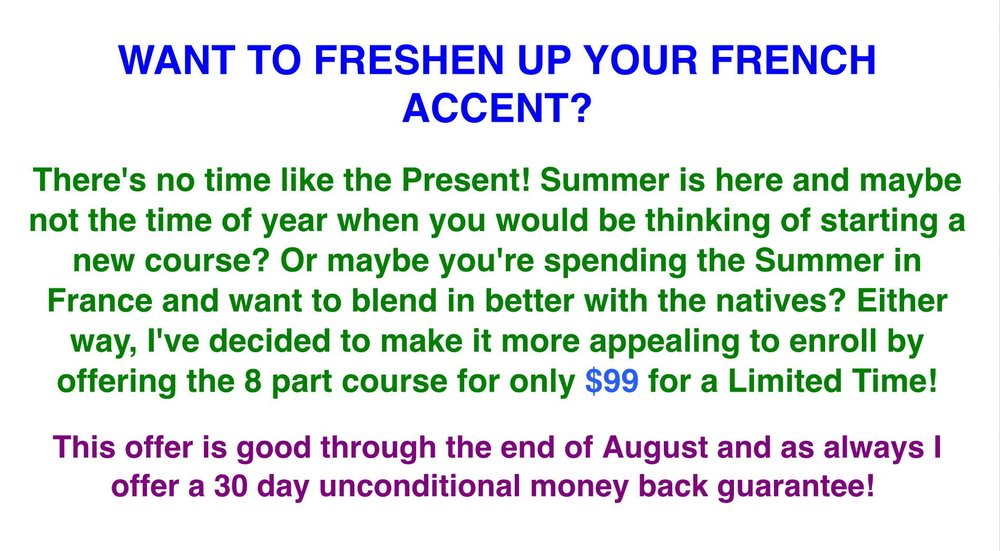 WANT TO FRESHEN UP YOUR FRENCH ACCENT?  There's no time like the Present! Summer is here and maybe not the time of year when you would be thinking of starting a new course? Or maybe you're spending the Summer in France and want to blend in better with the natives? Either way, I've decided to make it more appealing to enroll by offering the 8 part course for only $99 for a Limited Time!  This offer is good through the end of August and as always I offer a 30 day unconditional money back guarantee!