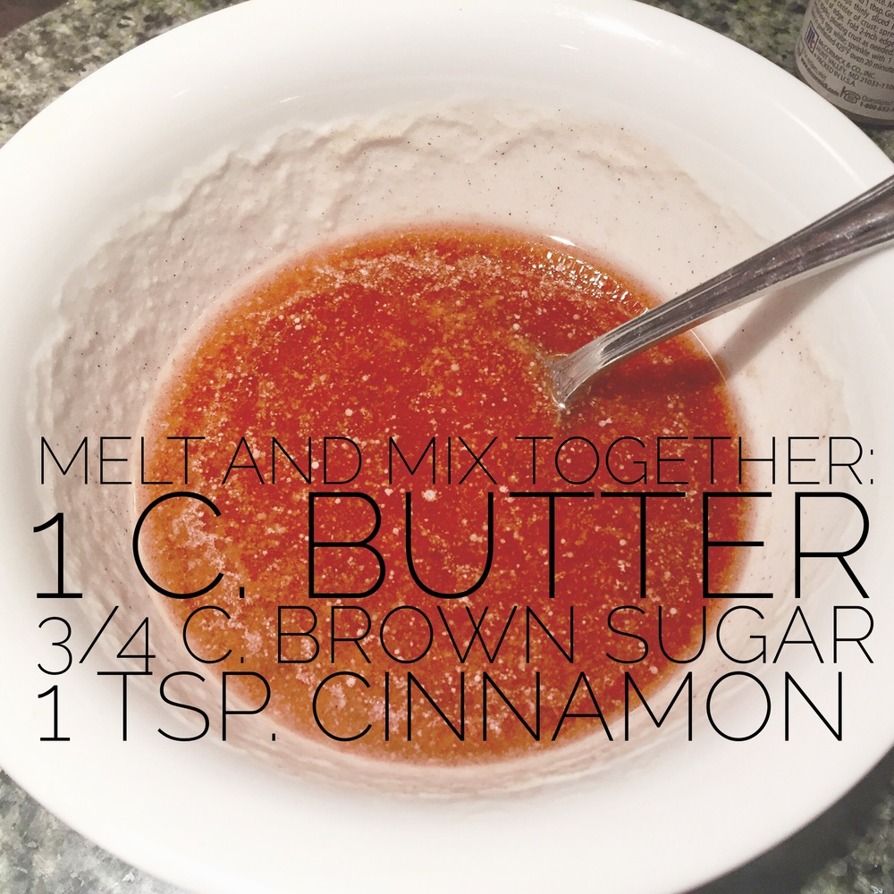 Melt 1 stick butter and mix with 3/4 cup brown sugar and 1 heaping tsp. of cinnamon.