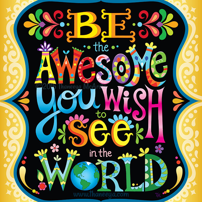 Be the Awesome You Wish to See in the World by Thaneeya McArdle