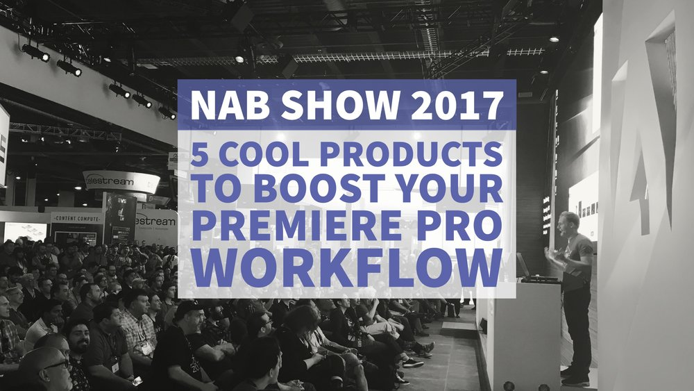 nab-show-2017-5-products-boost-premiere-pro-editing-workflow
