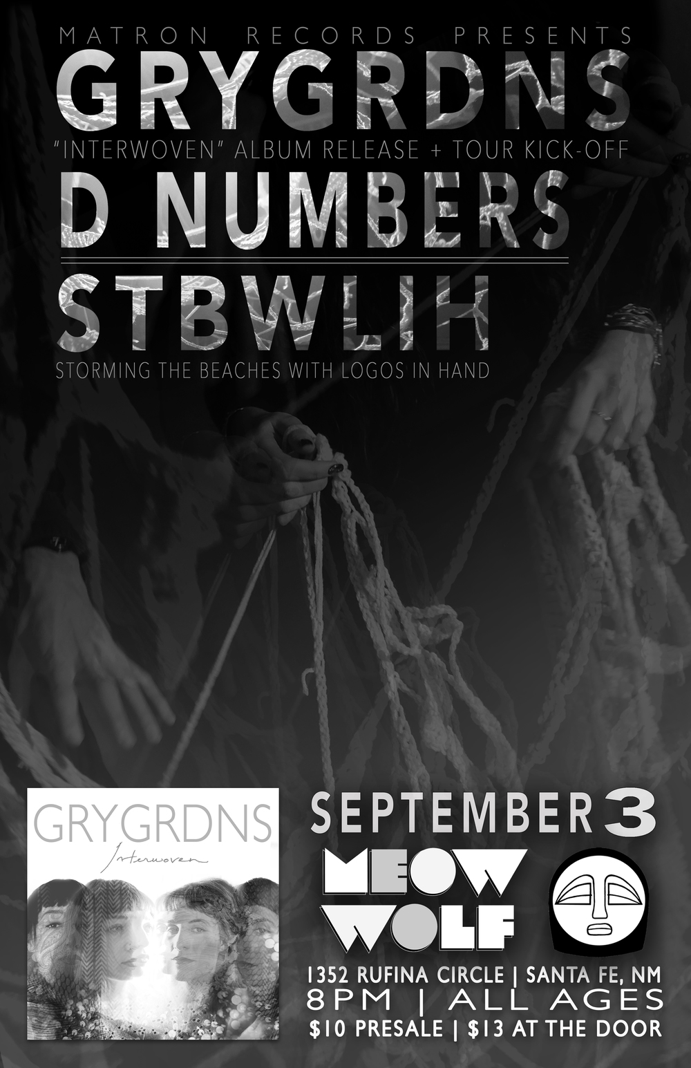 "Matron Records presents the album release show for GRYGRDNS debut album ""Interwoven"" w/ D Numbers & Storming The Beaches With Logos In Hand at Meow Wolf on Saturday, September 3rd. As GRYGRDNS' debut full length as well as Matron Record's first album release, Interwoven is comprised of 10 tracks that are each named for different textiles. This tactile metaphor help convey the wide range of textures and colors present throughout the record as the contrasting but complementary voices of Miranda Scott and Eliza Lutz weave an intricate web around the listener. Providing the strong rhythmic backbone is Luke Carr on drums, Rob Lundberg on upright bass and Cyrus Campbell on electric bass, giving each track its power as they explore themes of human connection both in love and in loss. The release show marks the start of a west coast tour for GRYGRDNS alongside Storming The Beaches With Logos In Hand which will take the crew through Arizona, California, Nevada and Colorado for 10 dates. D NUMBERS http://dnumbers.com/ STORMING THE BEACHES WITH LOGOS IN HAND http://www.stormingthebeacheswithlogosinhand.com/ 8PM Doors // $10 Advance // $13 At The Door For tickets visit: https://meowwolf.com/events/"