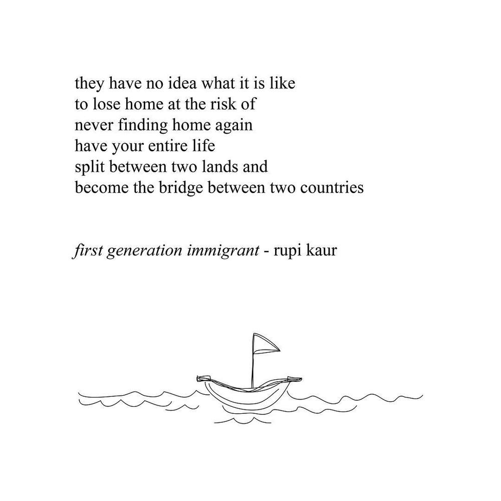 rupikaur :     for my father who made the journey across the ocean alone. from country to country. for ma and me who joined him years after. and for everyone else who left and is still looking.