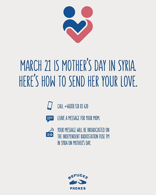 Den 21 mars är det Mors dag i Syrien. Via samarbeten har vi gjort det möjligt för den som har flytt från Syrien till Europa att skicka en hälsning till sin mamma i hemlandet via radiostationen FUSE FM i Syrien. Träffar du syrianska flyktingar? Tips om numret 08 518 01 420 där man kan spela in en hälsning. Meddelandet sänds (i mån av plats) i reklampauserna på radiostationen den 21 mars. ___________________________  March 21st is Mothers Day in Syria. As a refugee it can be very hard to reach your loved ones.That´s why we have made it possible for people who have fled Syria to send a greeting to their mother back home. All you have to do is call +46851801420 and record your greeting. The message will then be broadcasted on the Syrian radiostation FUSE FM in Syria on Mothers day. Refugee Phones is a politically and religiously independent organisation that helps people to reach out, no matter what. ___________________________  كل ام تستحق سماع ابنائها بمناسبة عيد الأم. الواحد و العشرون من آذار هو عيد الأم في سوريا. لذلك عملنا على جعل إرسال من جاء من سوريا لرسائلهم لأمهاتهم ممكناً. كل ما عليك فعله هو الاتصال بالرقم: +46(0)8 518 01 420 و تسجيل رسالتك. ستبث الرسالة على قناة الراديو السورية FUSE FM بمناسبة عيد الأم. هواتف اللاجئين هي مؤسسة مستقلة سياسياً و دينياً تقوم مساعدة الناس على التواصل مع عوائلهم و أصدقائهم.