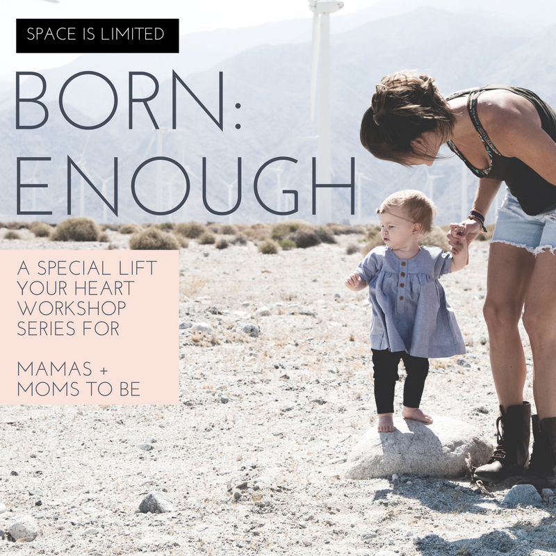 M O M . B O D Y . S O U L    BORN: ENOUGH is a Lift Your Heart workshop series styled just for mamas and moms-to-be...