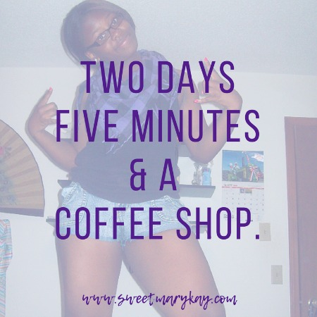 Two Days Five Minutes& A Coffee Shop www.sweetmarykay.com