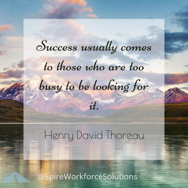 """Success usually comes to those who are too busy to be looking for it.""  Henry David Thoreau"