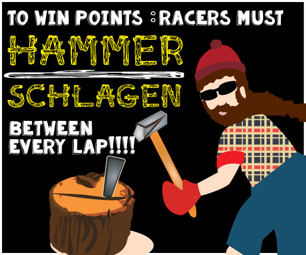All racers must hammaschalgen between laps - (Hammer a concrete nail into wood)