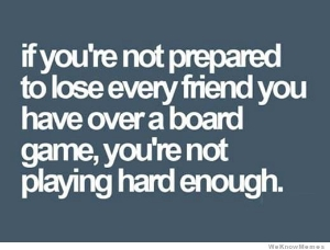if-youre-not-prepared-to-lose-every-friend-you-have-playing-a-board-game.jpg