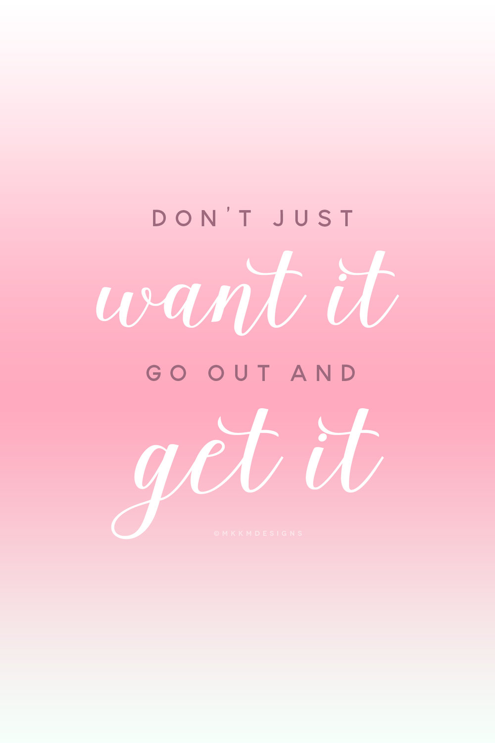 Don't Just Want It, Go Out and Get it - Monday Motivation for Boss Ladies and Mompreneurs  // Quotes from MKKMDesigns