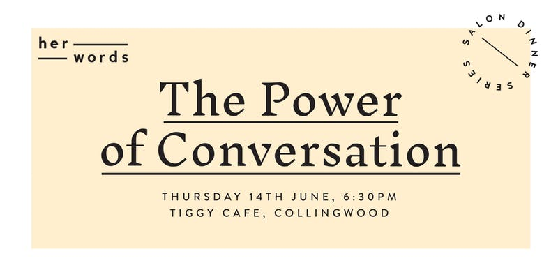 The power of conversation and communication is something anyone can use to create change for good. So how do we use conversation to educate, empathise and ensure progress towards gender equality?    We know the fight for gender equality can often seem overwhelming - with so many parts of the puzzle contributing to progress. This is your chance to spend an evening with a feminist icon and talk deeply with likeminded souls about what we can do in our own lives to create change even in the smallest of ways.  We believe beautiful meals can be the birthplace for conversation, courage and connection. For their very first salon dinner, you'll be treated to an incredible three course spread, drinks included, cooked by the talented chef Ella Mittas.   The feminist guest of honour will start the night with a talk to inspire discussion and you'll spend the evening fostering new connections with a new community, and walk away with ideas, tips and strategies to create change in your life.   This is an accessible event. All proceeds go towards the  her words  movement and to sharing more women's stories so we can ensure every woman knows her words matter.