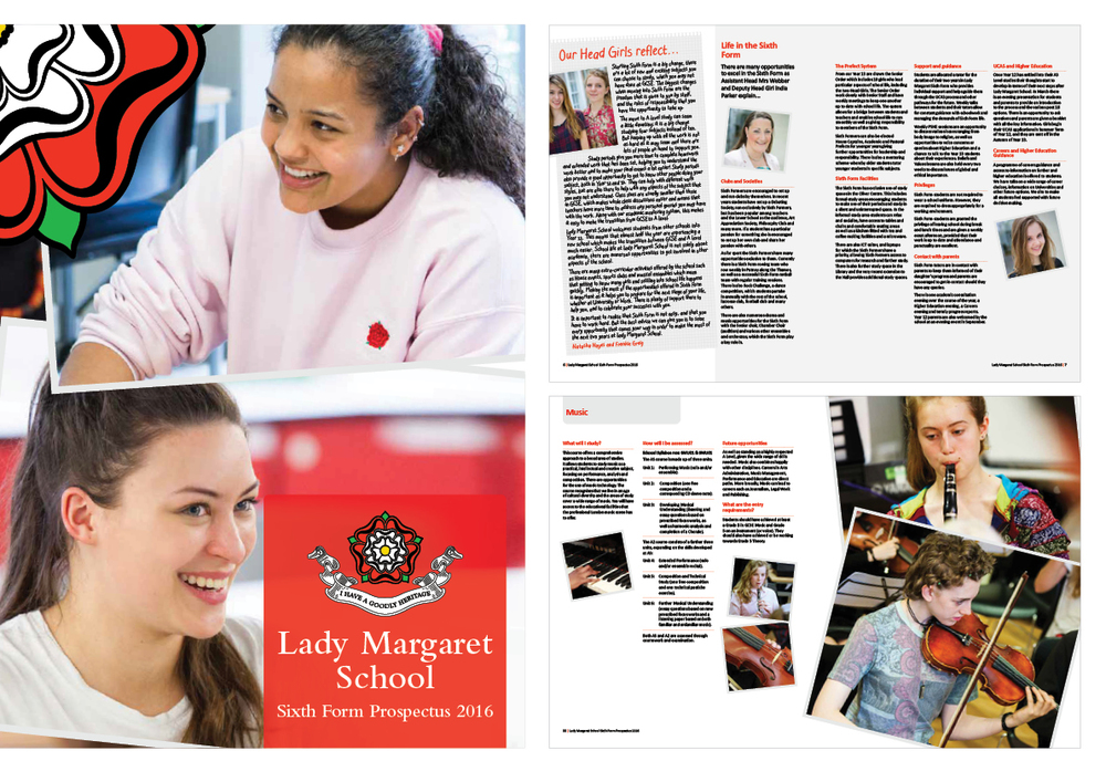 CLIENT:  Lady Margaret School, Parsons Green, London. Sixth Form Prospectus 2016  BRIEF:  Design and photography for Sixth Form Prospectus. More modern than the Year Seven publication and based on the previous year's design.