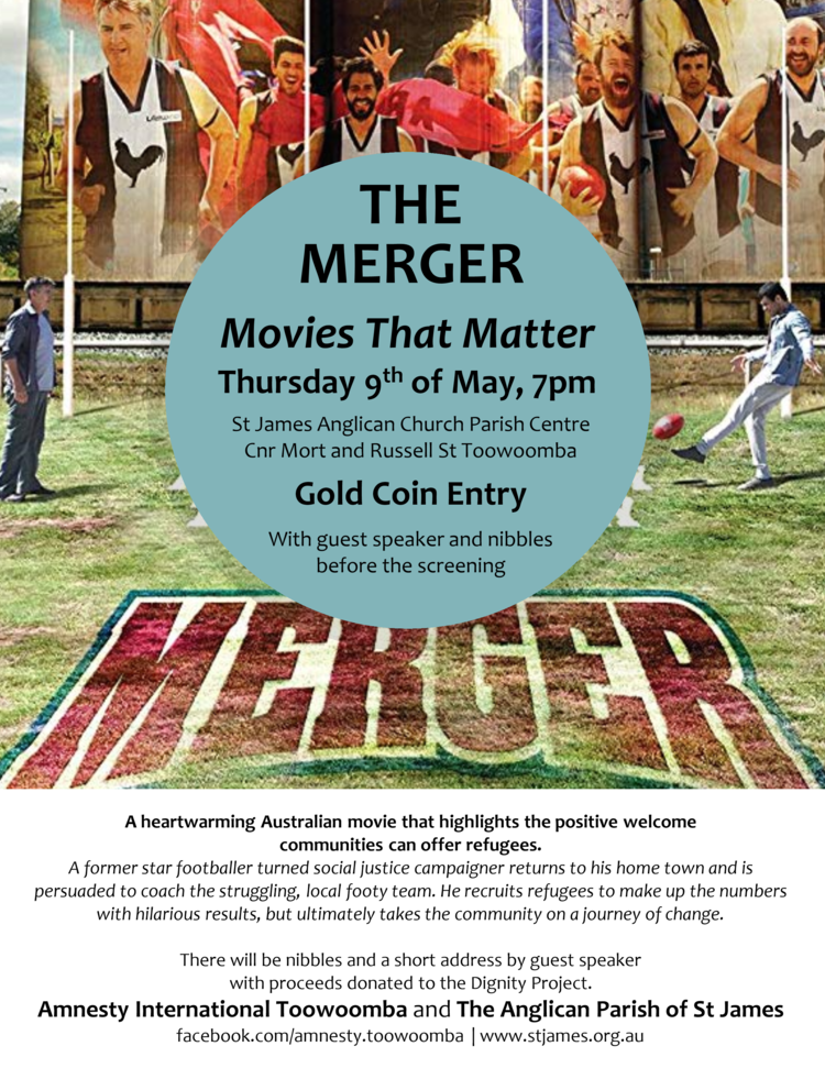THE MERGER Thursday, May 9, 2019 at 7 PM, St James Toowoomba    A heartwarming movie that highlights the positive welcome communities can offer refugees. A former star footballer turned social justice campaigner returns to his home town and is persuaded to coach the struggling, local footy team. He recruits refugees to make up the numbers with hilarious results, but ultimately takes the community on a journey of change. Gold coin entry, nibbles, guest speaker and  proceeds donated to The Dignity Project. Enquiries: Bryce Alcock 0408 060 474 or aitoowoomba@gmail.com Presented with Amnesty International.