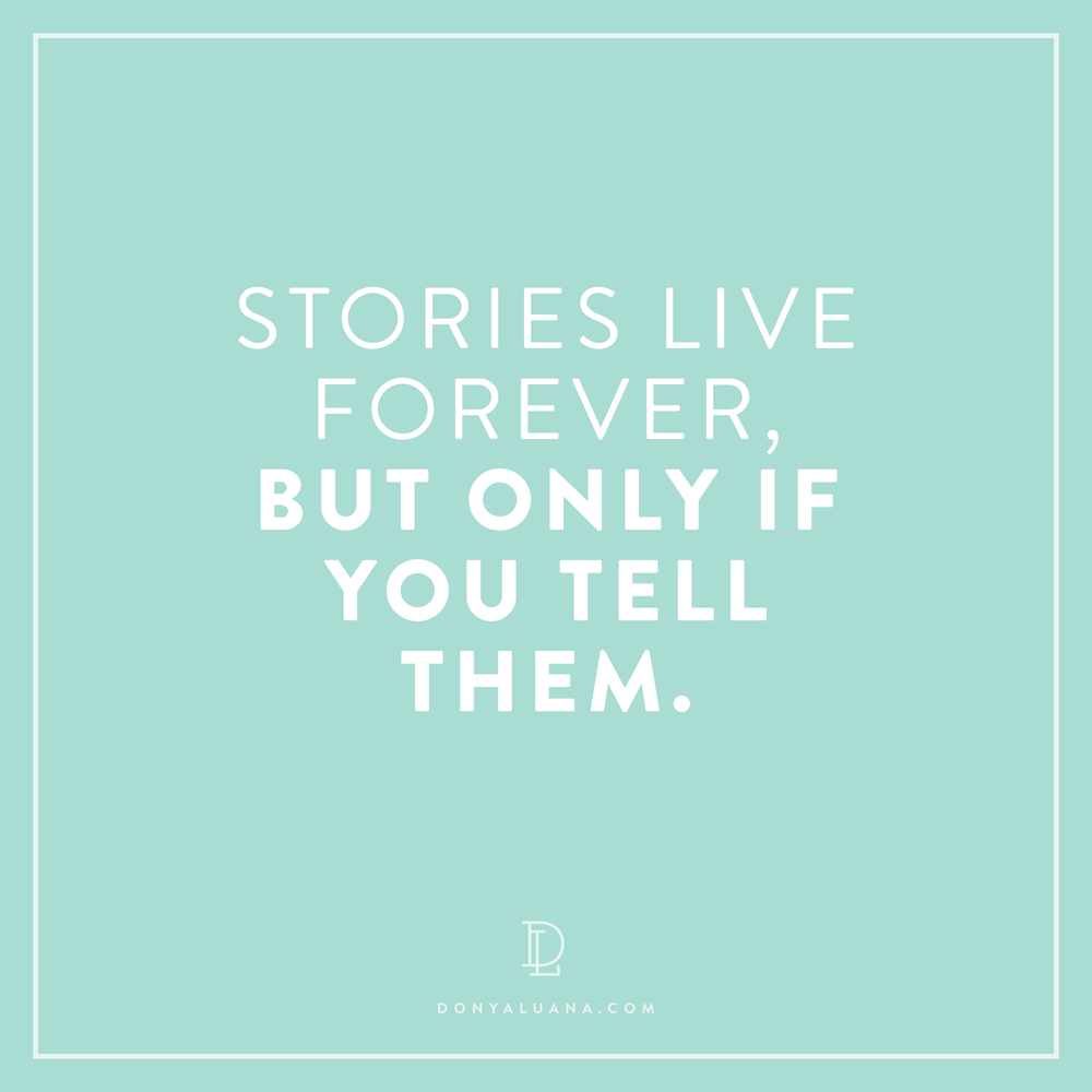Stories live forever, but only if you tell them.