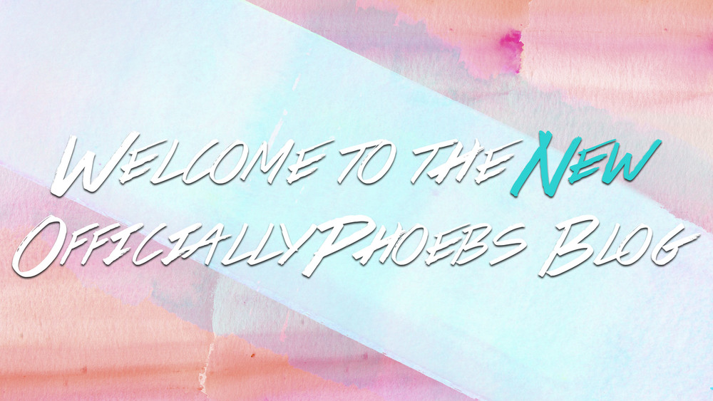 Welcome To The New OfficiallyPhoebs Blog