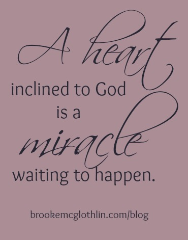 A heart inclined to God is a miracle waiting to happen.