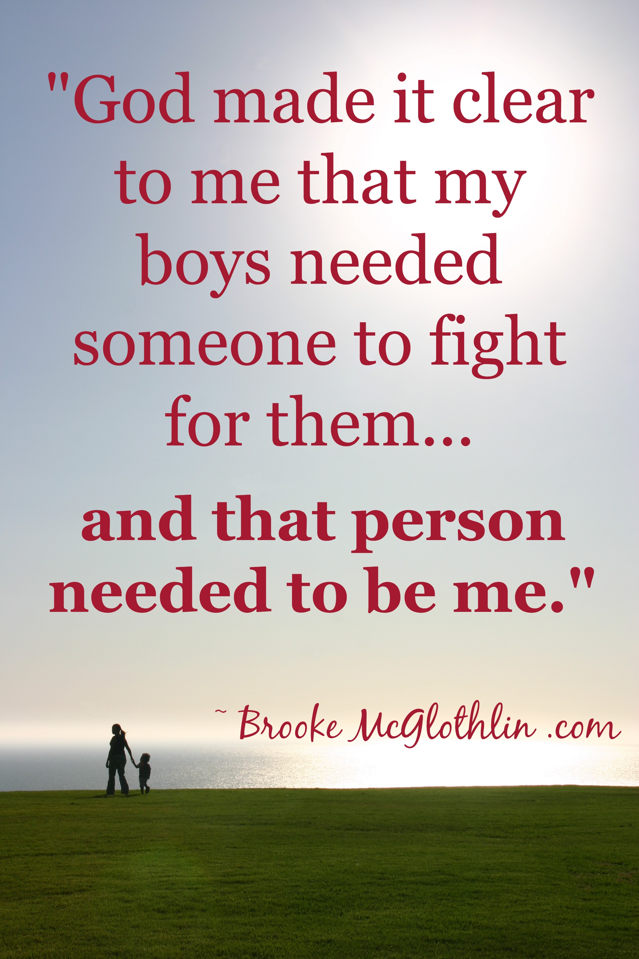 God made it clear to me that my boys needed someone to fight for them, and that that person needed to be me.
