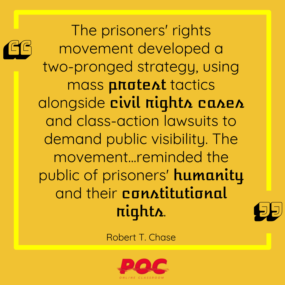 "Image with quote reading ""The prisoners' rights movement developed a two-pronged strategy, using mass protest tactics alongside civil rights cases and class-action lawsuits to demand public visibility. The movement...reminded the public of prisoners' humanity and their constitutional rights."" by Robert T. Chase"