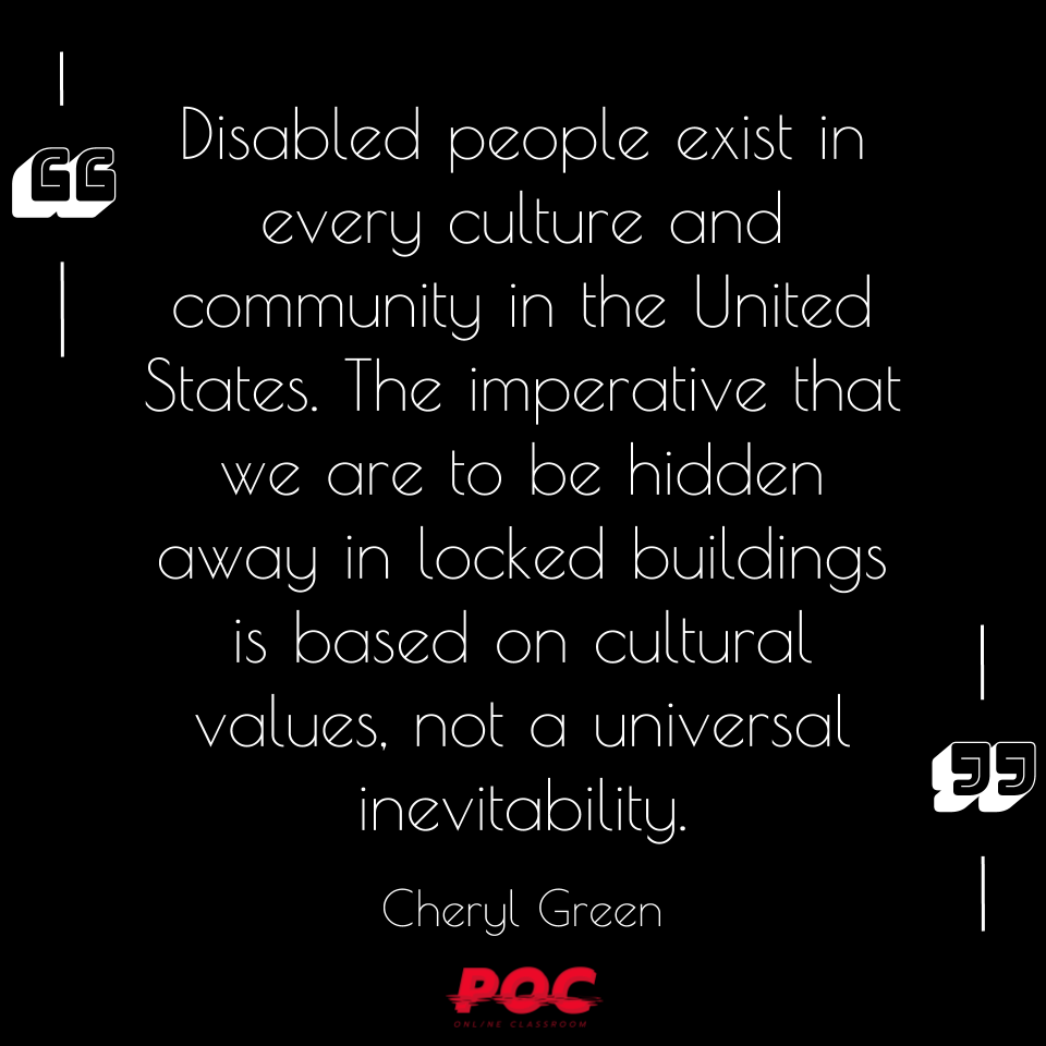 "Image is black background with white text reading ""Disabled people exist in every culture and community in the United States. The imperative that we are to be hidden away in locked buildings is based on cultural values, not a universal inevitability."" by Cheryl Green"