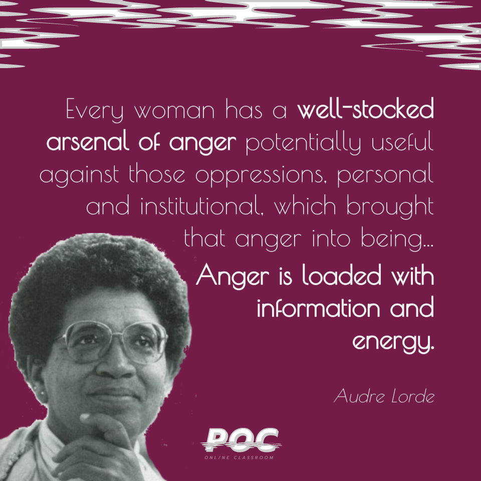 "Image is a purple background with white and grey swirls at the top. A picture of Audre Lorde, smiling yet looking contemplative, is on the lower right hand side. Large text to the right of Audre Lorde reads ""Every woman has a well-stocked arsenal of anger potentially useful against those oppressions, personal and institutional, which brought that anger into being...Anger is loaded with information and energy."" Small text reads Audre Lorde."