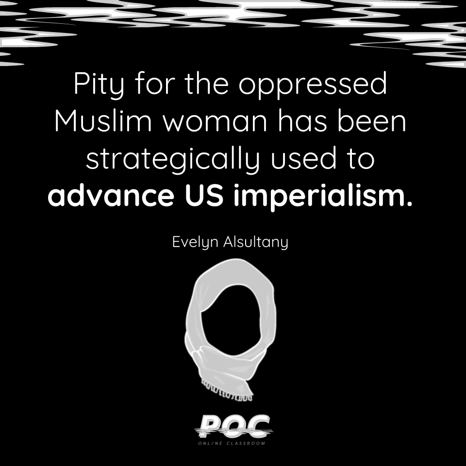"Image is a black back ground with white and grey swirls on the top. A quote reads ""Pity for oppressed Muslim women has been strategically used to advance U.S. imperialism"" with Evelyn Alsultany underneath. An outline of a white hijab is at the bottom of the image."