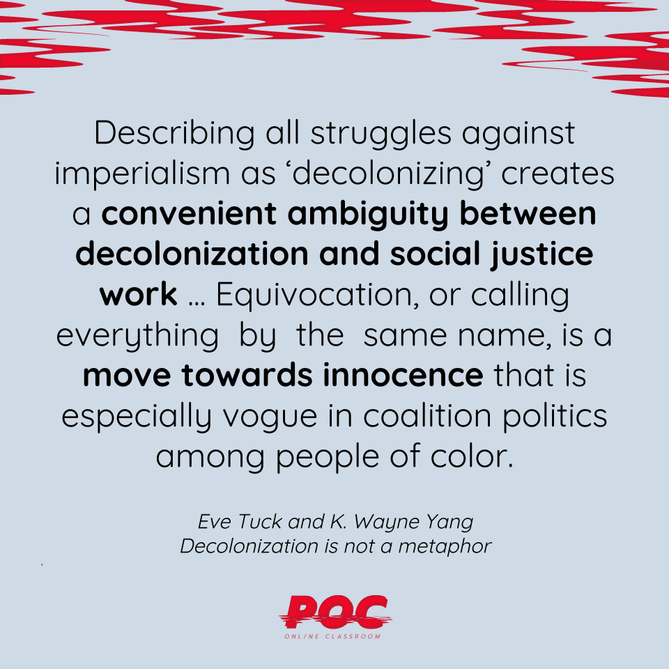 "Image is a light blue background with red swirls at the top. A quote reads: ""Describing all struggles against imperialism as 'decolonizing' creates a convenient ambiguity between social justice work...Equivocation, or calling everything by the same name, is a move towards innocence that is especially vogue in coalition politics among people of color."" Underneath the quote reads ""Eve Tuck and K. Wayne Yang, Decolonization is not a metaphor."" The red POC logo is at the bottom."