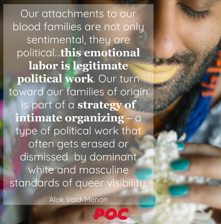 "Picture of Alok, wearing colorful clothes and yellow lipstick and looking down. To their left reads a quote in white that says ""Our attachments to our blood families are not only sentimental, they are political. This sentimentality, this angst, this emotional labor is legitimate political work. Our turn toward our families of origin is part of a strategy of intimate organizing – a type of political work that often gets erased or dismissed  by dominant white and masculine standards of queer visibility."" The red POC logo is at the bottom. Image via  Origins ."