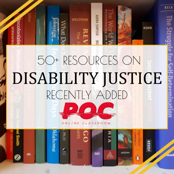 "A row of diverse books are in the background of the image. On top is a white text box with the words ""50+ Resources on Disability Justice Recently Added"" and the red POC logo underneath. Two yellow stripes are in the upper left and and lower right hand corners."
