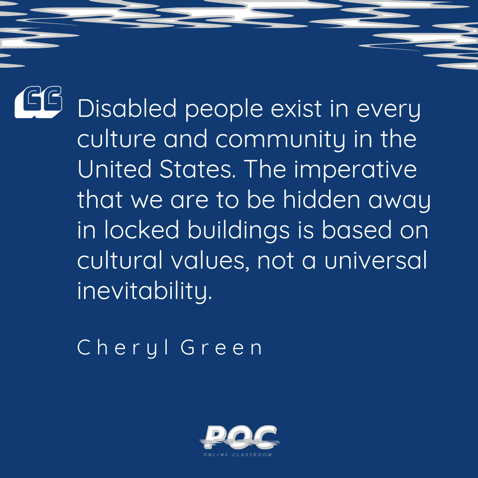"Image is a dark blue background with grey and white swirls on the top. A quote reads ""Disabled people exist in every culture and community in the United States. The imperative that we are to be hidden away in locked buildings is based on cultural values, not a universal inevitability."" Cheryl Green, the authors name, is underneath. The white POC logo is at the bottom of the image."