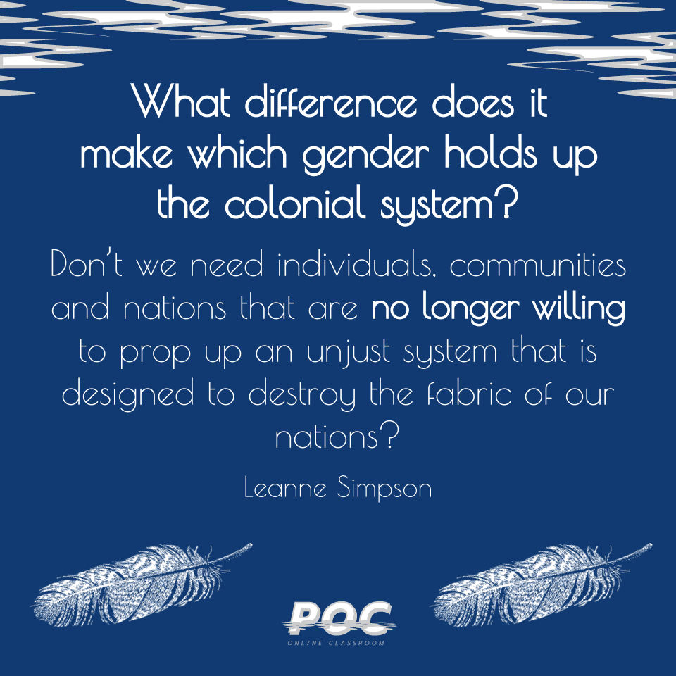 "Image is a dark blue background with white and grey swirls at the top. The white POC logo is at the bottom with a white feather on either side. A quote reads: ""What difference does itmake which gender holds up the colonial system? Don't we need individuals, communities and nations that are no longer willing to prop up an unjust system that is designed to destroy the fabric of our nations?"" with Leanne Simpson, the author's name, underneath"