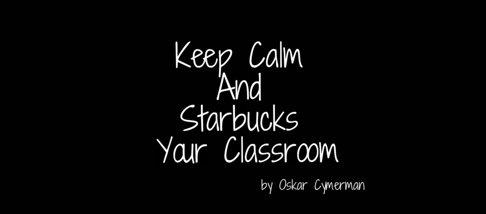 Keep Calm And Starbucks Your Classroom
