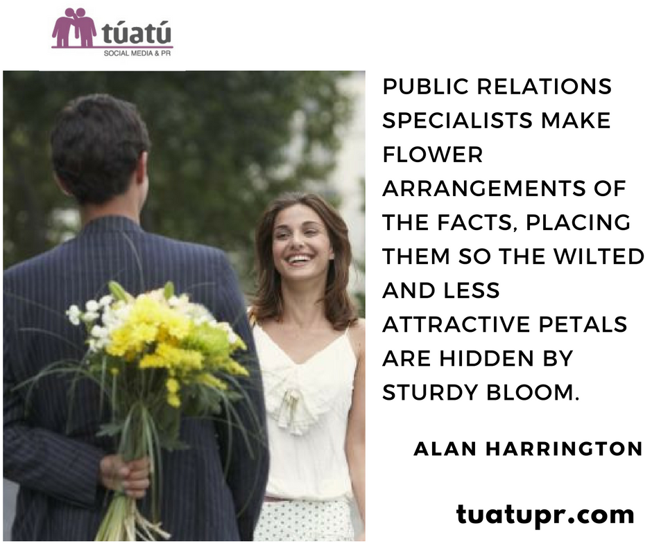 """Public Relations Specialists make flower arrengements of the facts, placing them so the wilted and less attractive petals are hidden by sturdy blooms"""