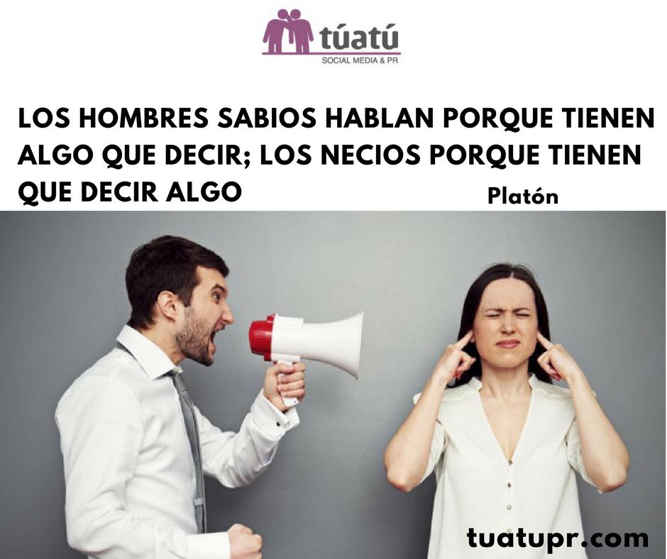 """""""Los hombres sabios hablan porque tienen algo que decir; los necios porque tienen que decir algo"""""""