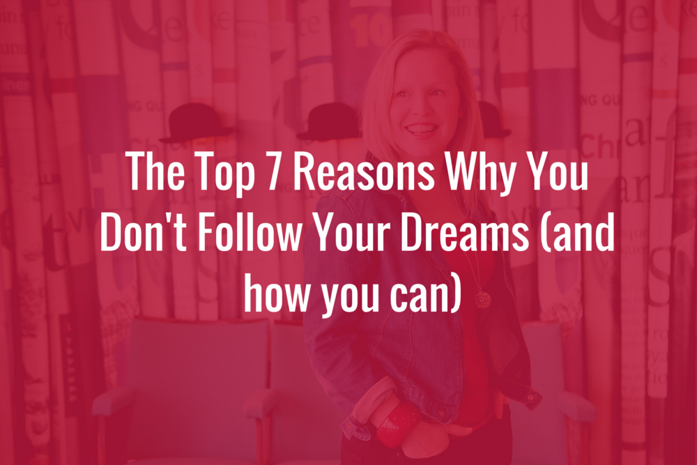 The top 7 reasons why you don't follow your dreams (and how you can)