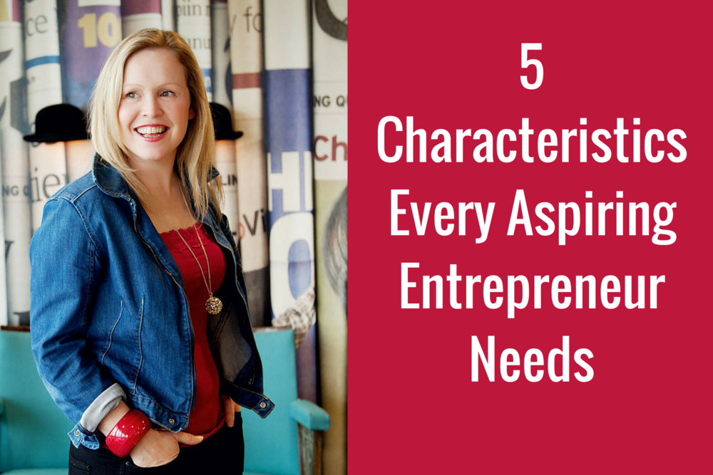 5 characteristics every aspiring entrepreneur needs
