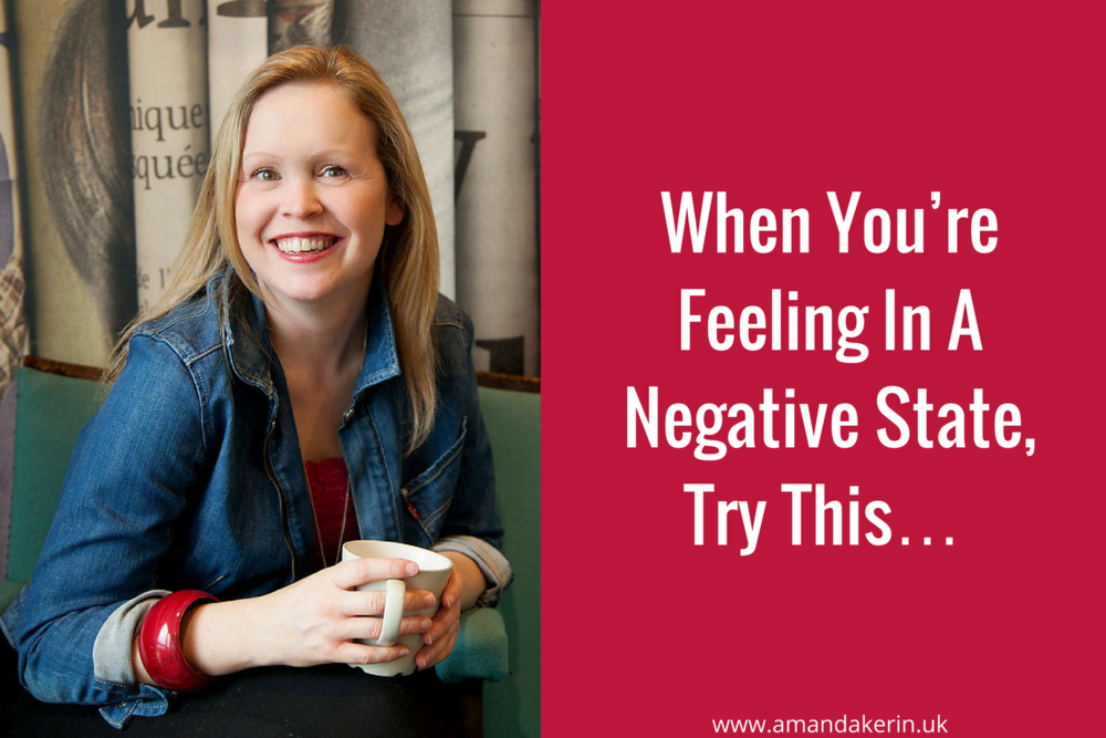 When you're feeling in a negative state, try this…