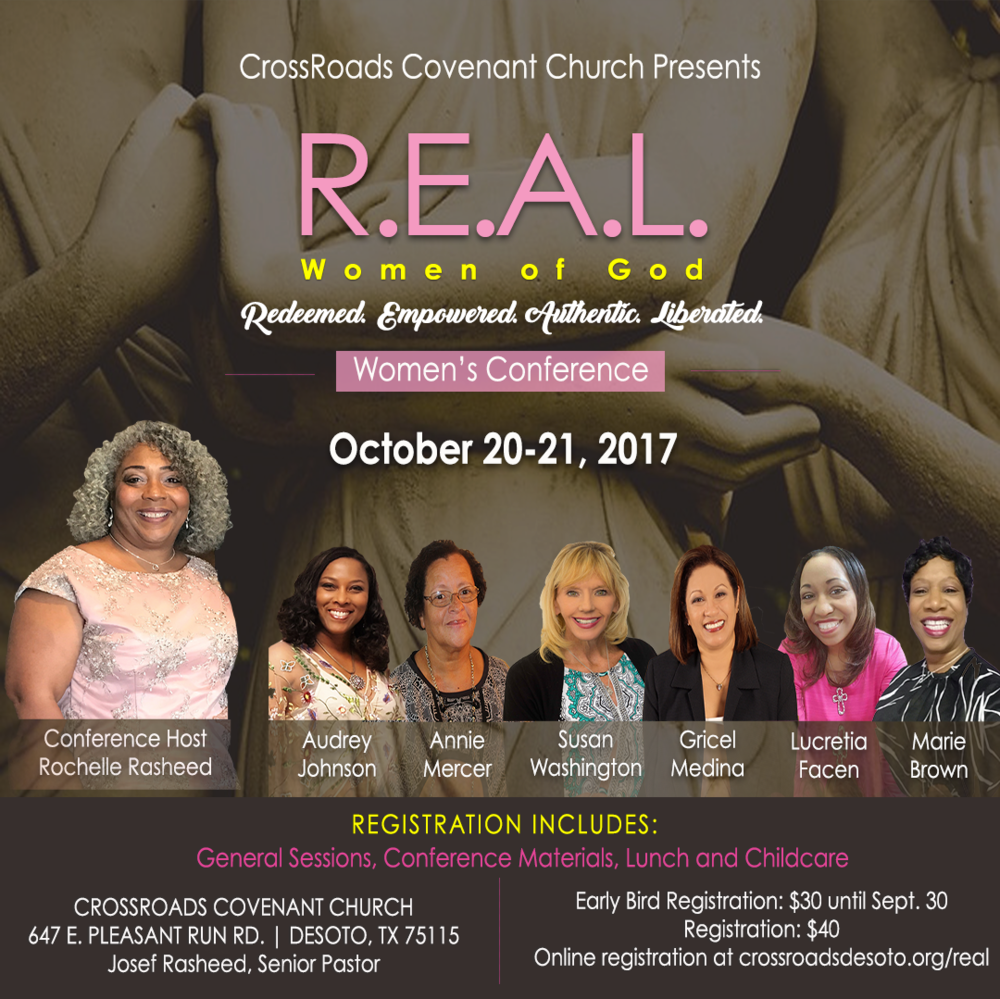 R.E.A.L.  Women of God Women's Conference - October 20-21,2017CrossRoads Covenant Church                           647 E. Pleasant Run, DeSoto, Texas 75115Early Bird Registration: $30.00 | Registration: $40 Teen Sessions Available (11-17 years old)Registration includes: General Sessions, Conference Materials, Lunch and Childcare